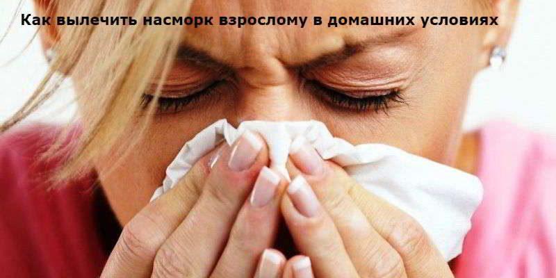 Как быстро вылечить насморк взрослому в домашних условиях
